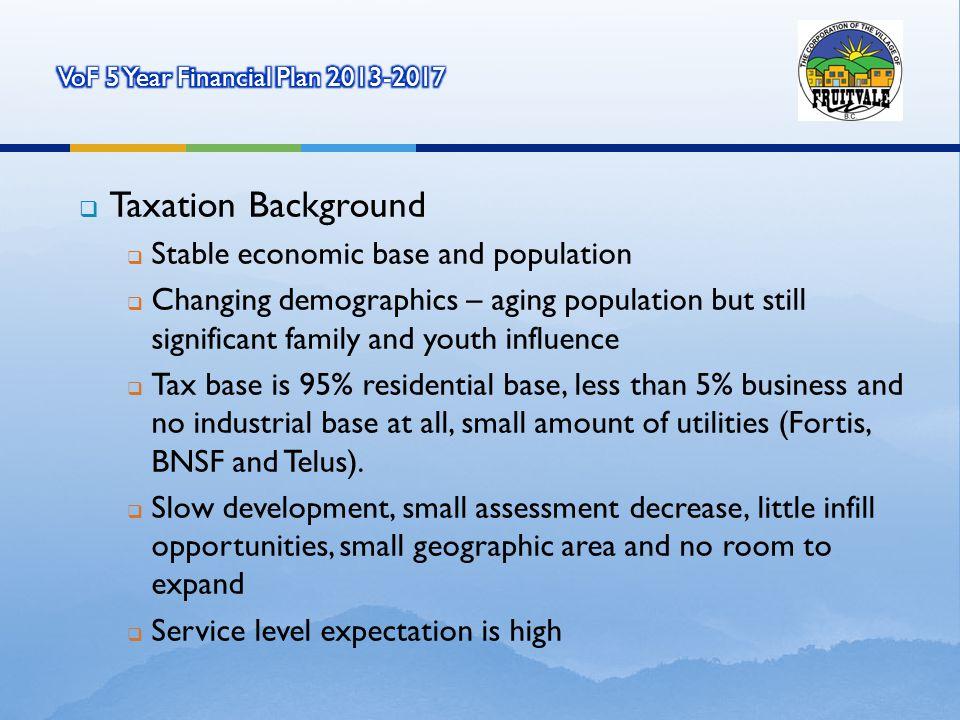 Taxation Background Stable economic base and population Changing demographics – aging population but stillsignificant family and youth influence Tax base is 95% residential base, less than 5% business andno industrial base at all, small amount of utilities (Fortis,BNSF and Telus).