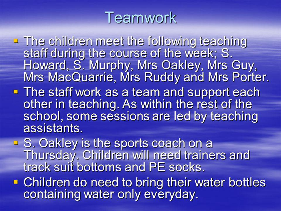 Teamwork The children meet the following teaching staff during the course of the week; S. Howard, S. Murphy, Mrs Oakley, Mrs Guy, Mrs MacQuarrie, Mrs