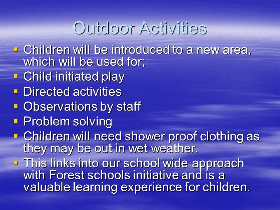 Outdoor Activities Children will be introduced to a new area, which will be used for; Children will be introduced to a new area, which will be used for; Child initiated play Child initiated play Directed activities Directed activities Observations by staff Observations by staff Problem solving Problem solving Children will need shower proof clothing as they may be out in wet weather.