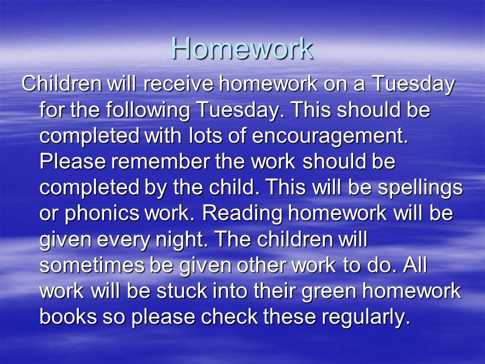 Homework Children will receive homework on a Tuesday for the following Tuesday.
