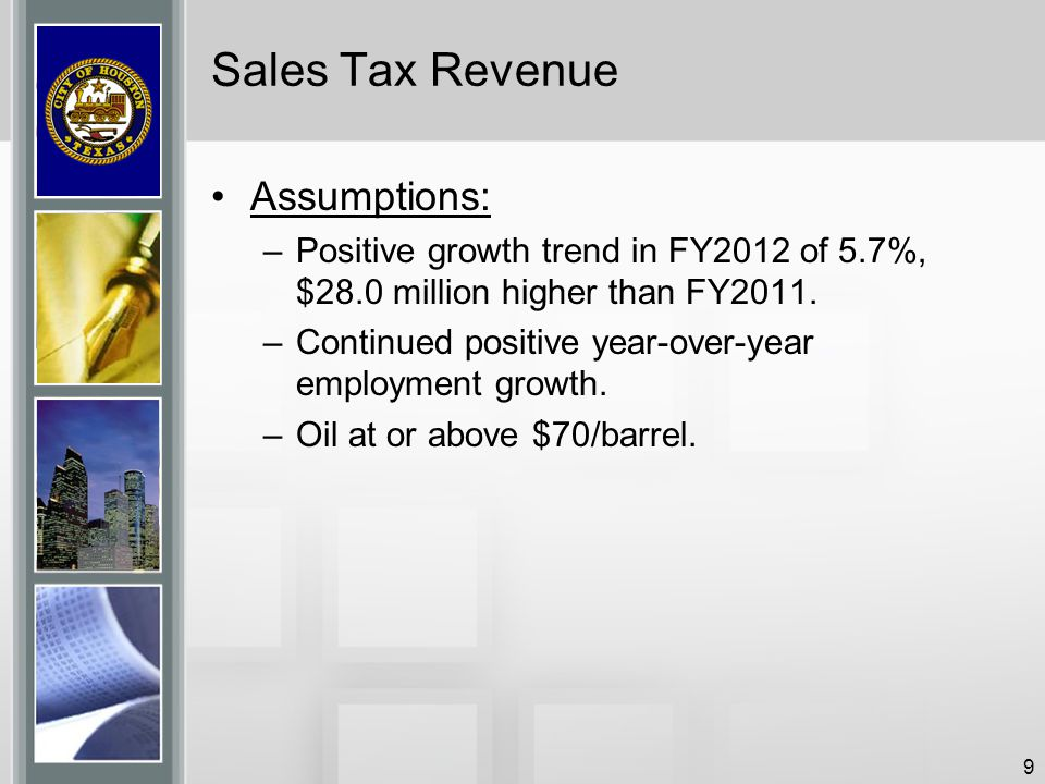 9 Sales Tax Revenue Assumptions: –Positive growth trend in FY2012 of 5.7%, $28.0 million higher than FY2011. –Continued positive year-over-year employ