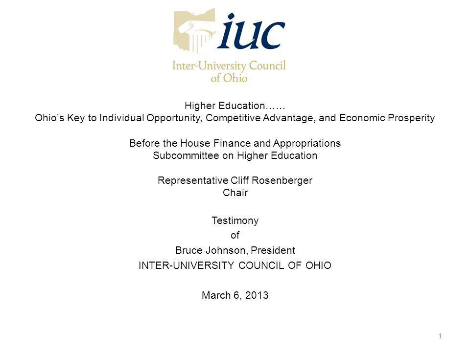Higher Education…… Ohios Key to Individual Opportunity, Competitive Advantage, and Economic Prosperity Before the House Finance and Appropriations Subcommittee on Higher Education Representative Cliff Rosenberger Chair Testimony of Bruce Johnson, President INTER-UNIVERSITY COUNCIL OF OHIO March 6, 2013 1