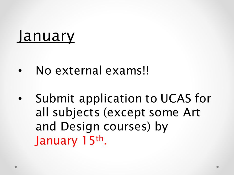 January No external exams!! Submit application to UCAS for all subjects (except some Art and Design courses) by January 15 th.