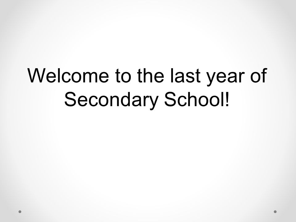 Welcome to the last year of Secondary School!
