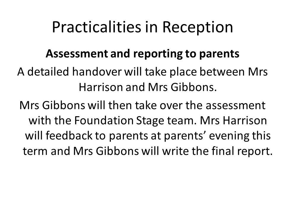 Practicalities in Reception Assessment and reporting to parents A detailed handover will take place between Mrs Harrison and Mrs Gibbons.