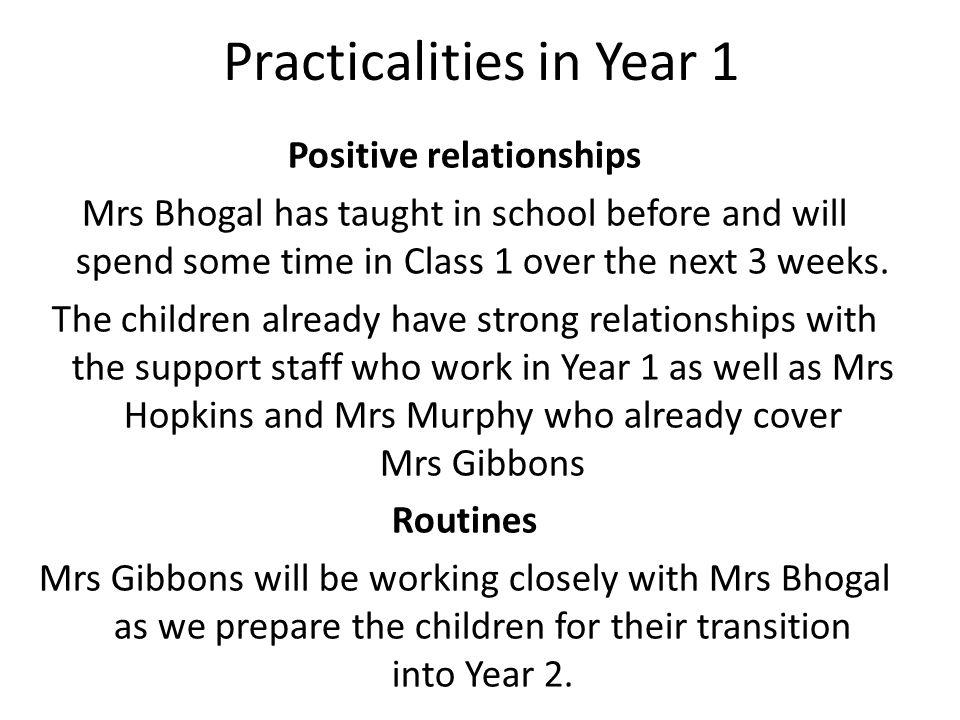 Practicalities in Year 1 Positive relationships Mrs Bhogal has taught in school before and will spend some time in Class 1 over the next 3 weeks.