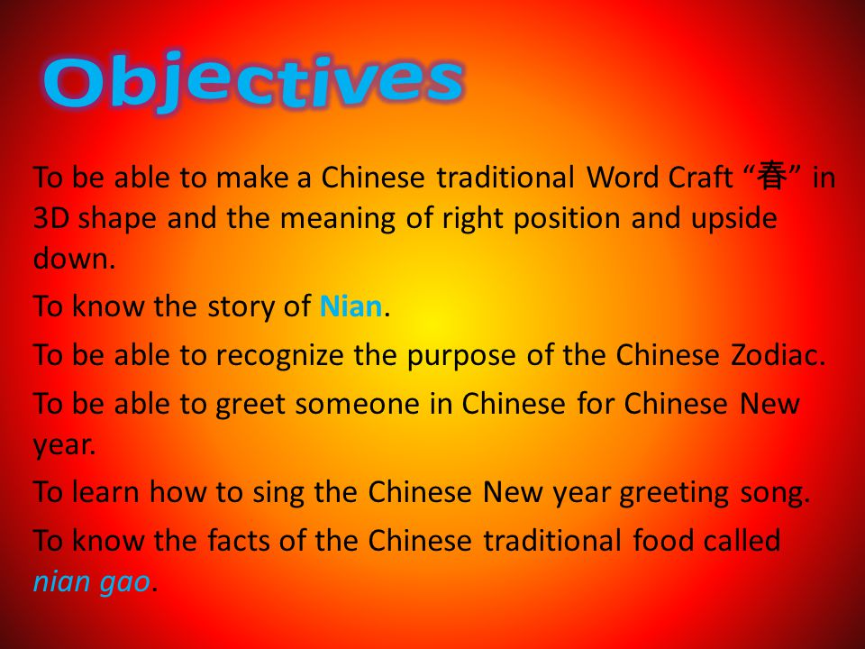 To be able to make a Chinese traditional Word Craft in 3D shape and the meaning of right position and upside down. To know the story of Nian. To be ab
