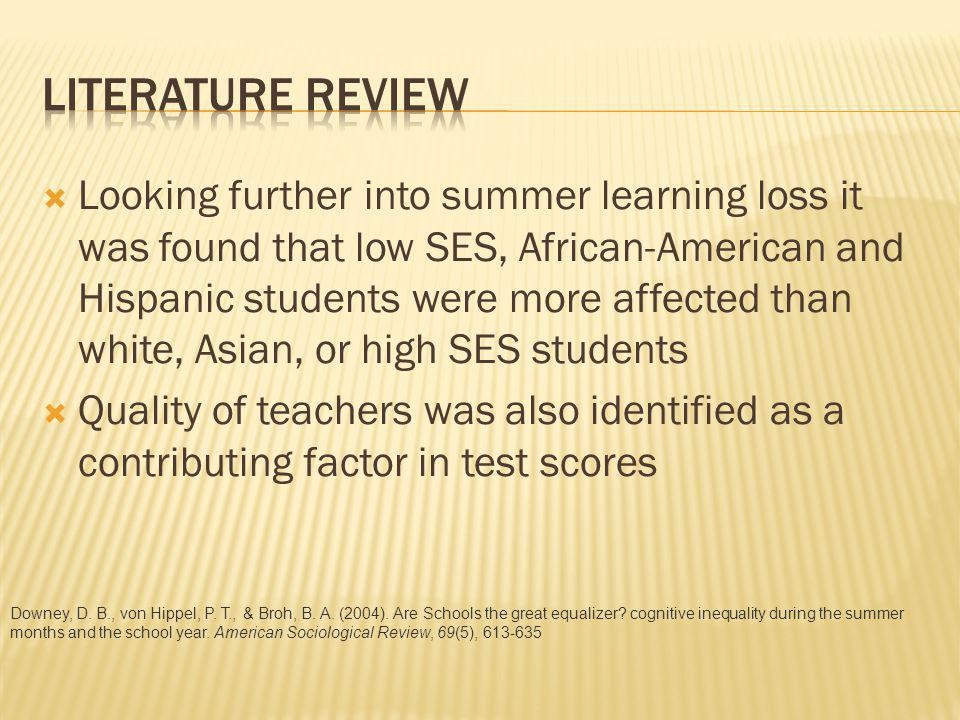 Looking further into summer learning loss it was found that low SES, African-American and Hispanic students were more affected than white, Asian, or high SES students Quality of teachers was also identified as a contributing factor in test scores Downey, D.