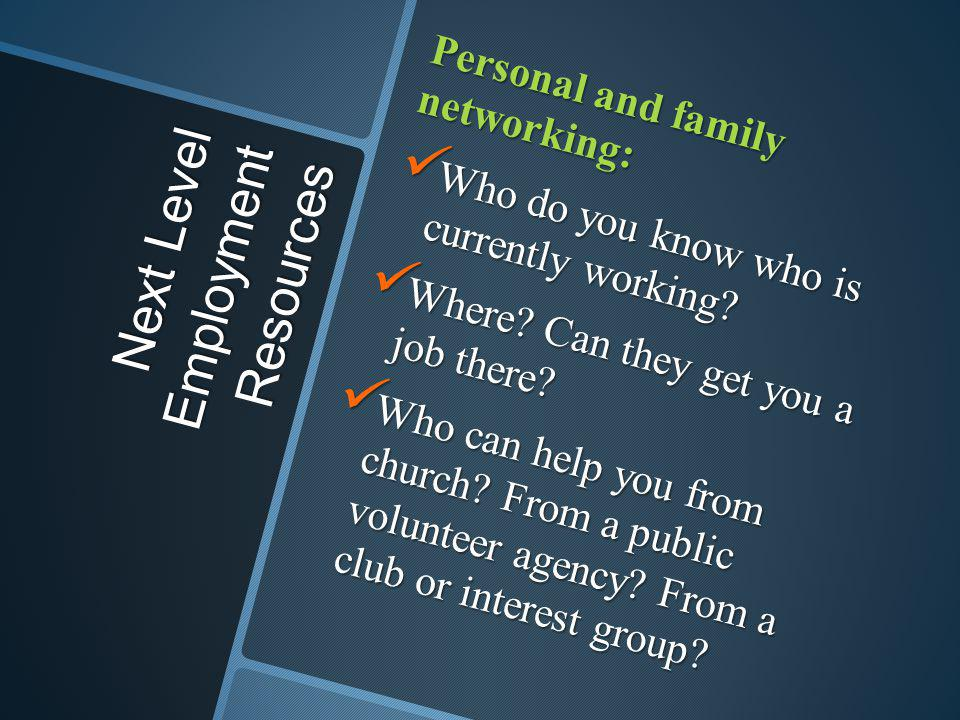 Next Level Employment Resources Personal and family networking: Who do you know who is currently working? Who do you know who is currently working? Wh