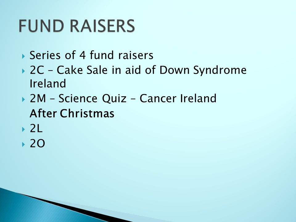 Series of 4 fund raisers 2C – Cake Sale in aid of Down Syndrome Ireland 2M – Science Quiz – Cancer Ireland After Christmas 2L 2O