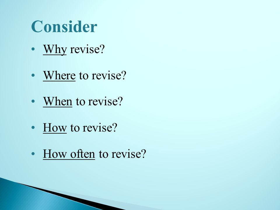 Why revise? Where to revise? When to revise? How to revise? How often to revise? Consider