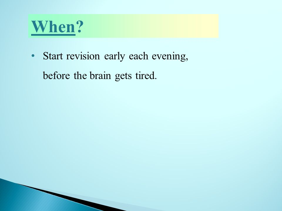 When? Start revision early each evening, before the brain gets tired.