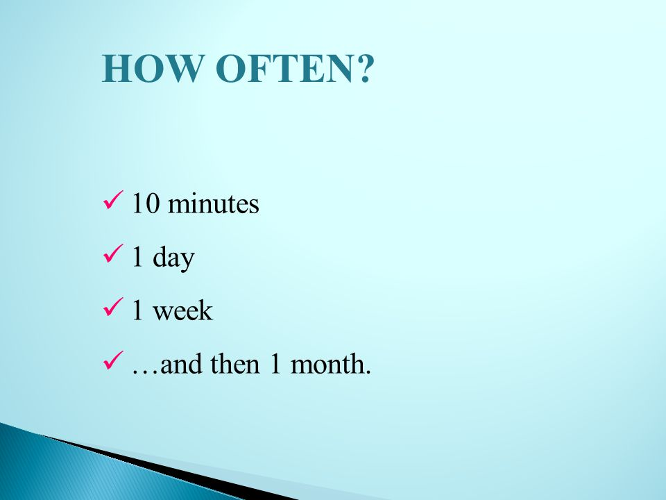 10 minutes 1 day 1 week …and then 1 month. HOW OFTEN?