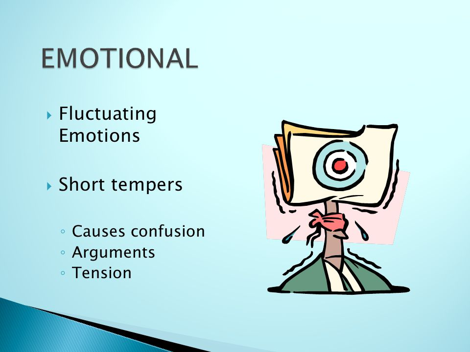 Fluctuating Emotions Short tempers Causes confusion Arguments Tension