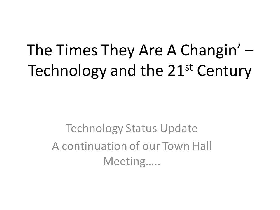 The Times They Are A Changin – Technology and the 21 st Century Technology Status Update A continuation of our Town Hall Meeting…..