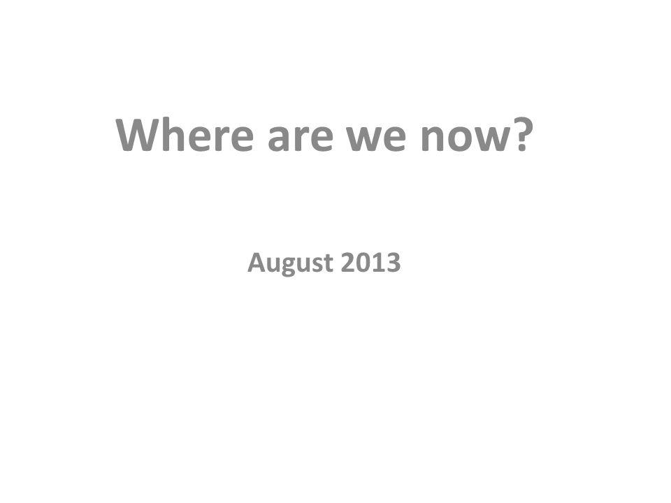Where are we now? August 2013