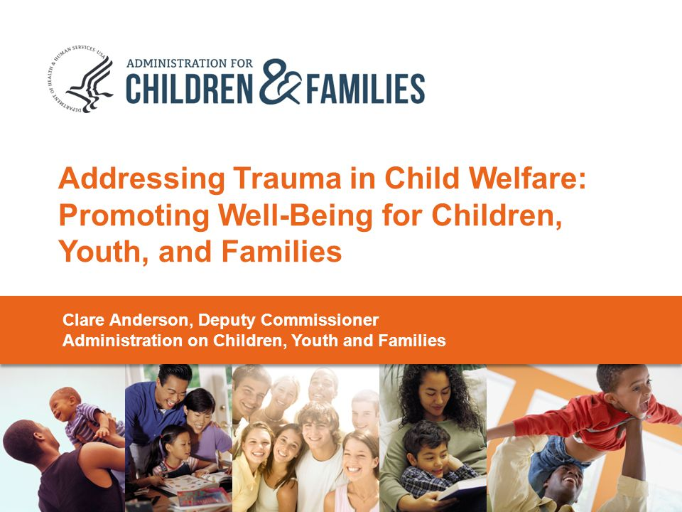 Addressing Trauma in Child Welfare: Promoting Well-Being for Children, Youth, and Families Clare Anderson, Deputy Commissioner Administration on Children, Youth and Families