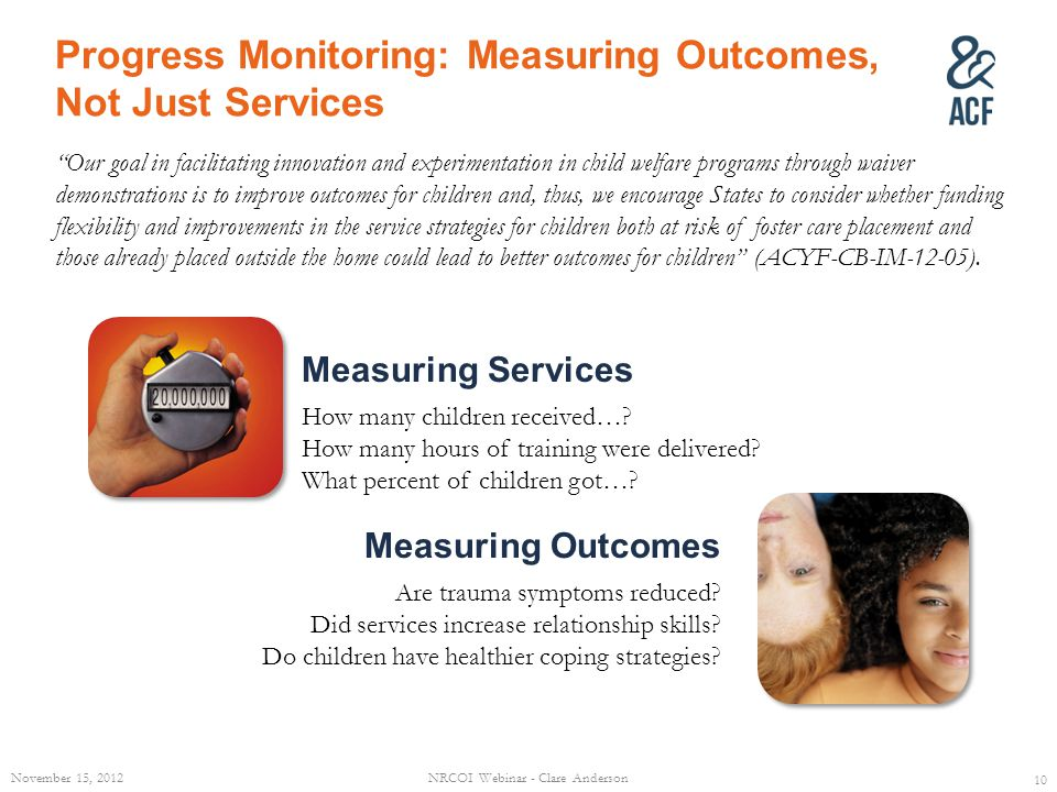 Progress Monitoring: Measuring Outcomes, Not Just Services Our goal in facilitating innovation and experimentation in child welfare programs through w