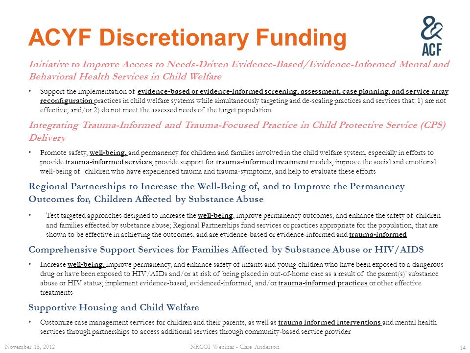 ACYF Discretionary Funding Initiative to Improve Access to Needs-Driven Evidence-Based/Evidence-Informed Mental and Behavioral Health Services in Child Welfare Support the implementation of evidence-based or evidence-informed screening, assessment, case planning, and service array reconfiguration practices in child welfare systems while simultaneously targeting and de-scaling practices and services that: 1) are not effective; and/or 2) do not meet the assessed needs of the target population Integrating Trauma-Informed and Trauma-Focused Practice in Child Protective Service (CPS) Delivery Promote safety, well-being, and permanency for children and families involved in the child welfare system, especially in efforts to provide trauma-informed services; provide support for trauma-informed treatment models, improve the social and emotional well-being of children who have experienced trauma and trauma-symptoms, and help to evaluate these efforts Regional Partnerships to Increase the Well-Being of, and to Improve the Permanency Outcomes for, Children Affected by Substance Abuse Test targeted approaches designed to increase the well-being, improve permanency outcomes, and enhance the safety of children and families effected by substance abuse; Regional Partnerships fund services or practices appropriate for the population, that are shown to be effective in achieving the outcomes, and are evidence-based or evidence-informed and trauma-informed Comprehensive Support Services for Families Affected by Substance Abuse or HIV/AIDS Increase well-being, improve permanency, and enhance safety of infants and young children who have been exposed to a dangerous drug or have been exposed to HIV/AIDs and/or at risk of being placed in out-of-home care as a result of the parent(s) substance abuse or HIV status; implement evidence-based, evidenced-informed, and/or trauma-informed practices or other effective treatments Supportive Housing and Child Welfare Customize case management services