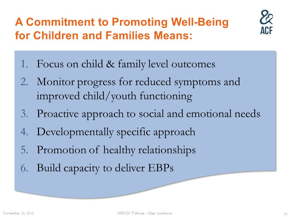 A Commitment to Promoting Well-Being for Children and Families Means: 1.Focus on child & family level outcomes 2.Monitor progress for reduced symptoms and improved child/youth functioning 3.Proactive approach to social and emotional needs 4.Developmentally specific approach 5.Promotion of healthy relationships 6.Build capacity to deliver EBPs 1.Focus on child & family level outcomes 2.Monitor progress for reduced symptoms and improved child/youth functioning 3.Proactive approach to social and emotional needs 4.Developmentally specific approach 5.Promotion of healthy relationships 6.Build capacity to deliver EBPs November 15, 2012NRCOI Webinar - Clare Anderson 16