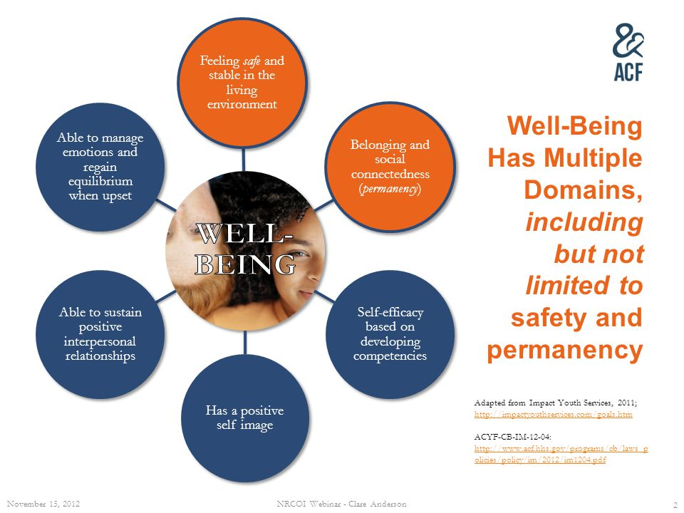 Well-Being Has Multiple Domains, including but not limited to safety and permanency 2 Adapted from Impact Youth Services, 2011; http://impactyouthservices.com/goals.htm http://impactyouthservices.com/goals.htm ACYF-CB-IM-12-04: http://www.acf.hhs.gov/programs/cb/laws_p olicies/policy/im/2012/im1204.pdf http://www.acf.hhs.gov/programs/cb/laws_p olicies/policy/im/2012/im1204.pdf November 15, 2012NRCOI Webinar - Clare Anderson