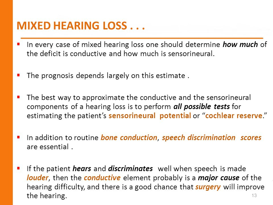 MIXED HEARING LOSS... In every case of mixed hearing loss one should determine how much of the deficit is conductive and how much is sensorineural. Th
