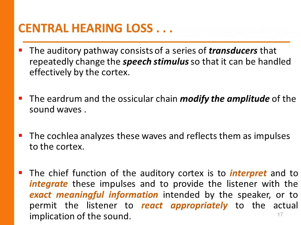 CENTRAL HEARING LOSS... 17 The auditory pathway consists of a series of transducers that repeatedly change the speech stimulus so that it can be handl