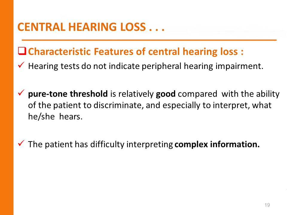 CENTRAL HEARING LOSS... Characteristic Features of central hearing loss : Hearing tests do not indicate peripheral hearing impairment. pure-tone thres