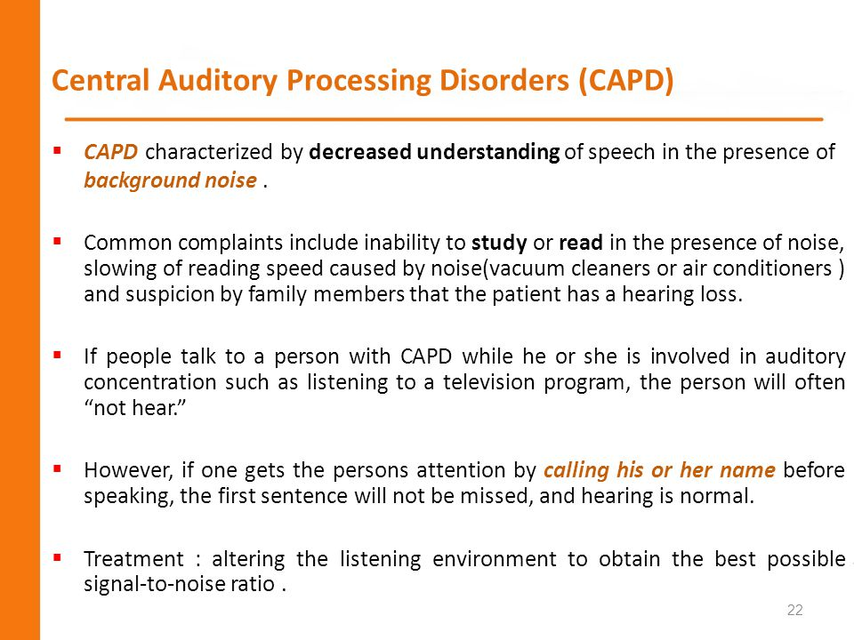 Central Auditory Processing Disorders (CAPD) CAPD characterized by decreased understanding of speech in the presence of background noise. Common compl