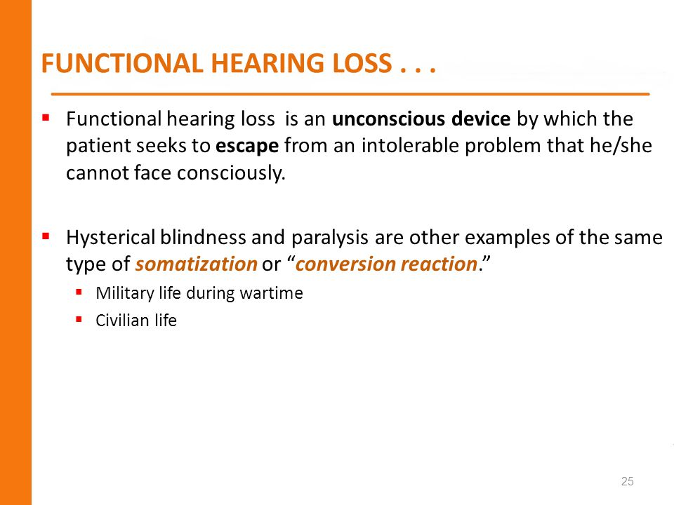FUNCTIONAL HEARING LOSS... Functional hearing loss is an unconscious device by which the patient seeks to escape from an intolerable problem that he/s