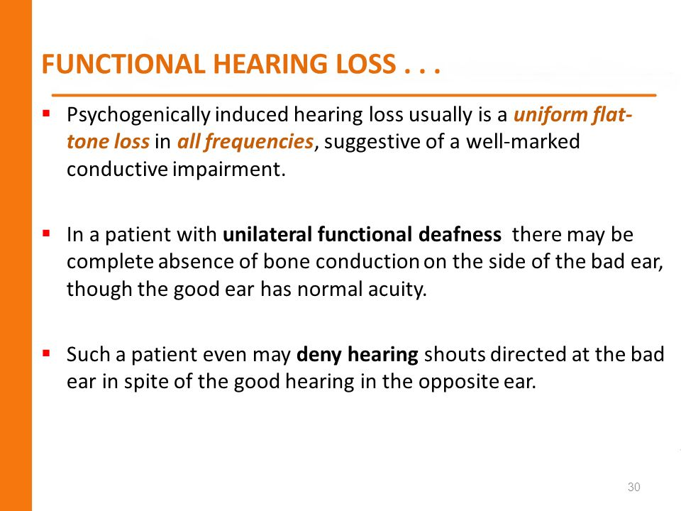 FUNCTIONAL HEARING LOSS... Psychogenically induced hearing loss usually is a uniform flat- tone loss in all frequencies, suggestive of a well-marked c
