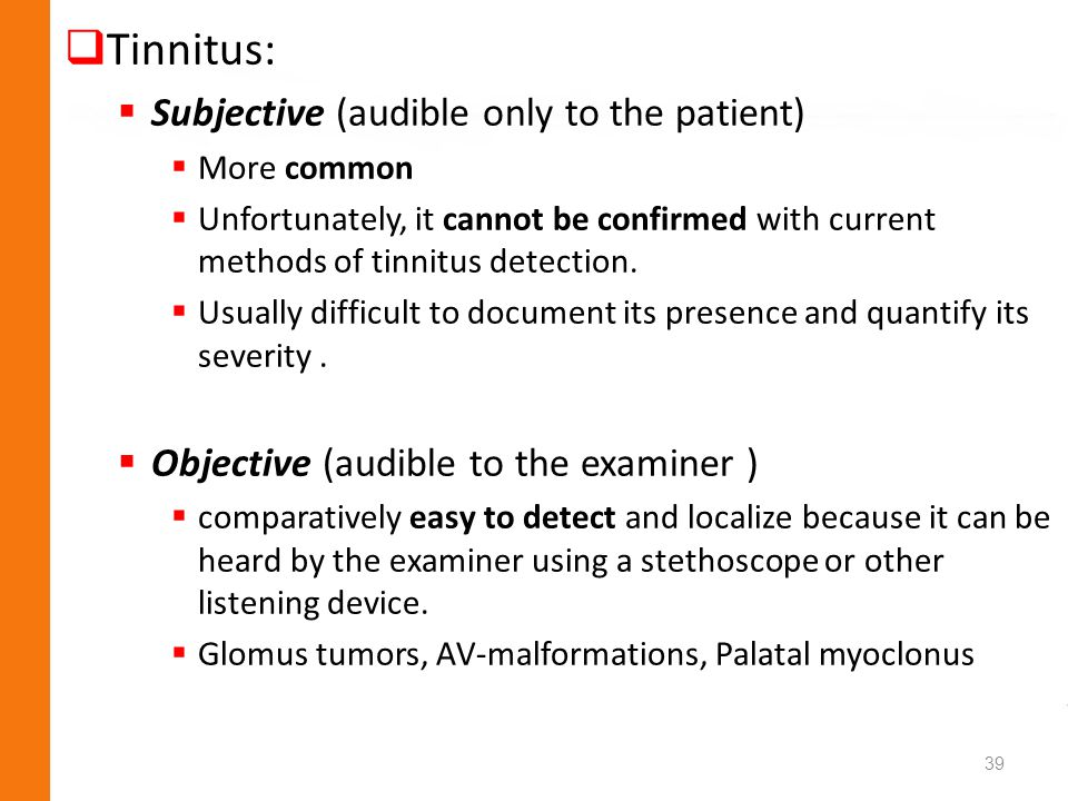 Tinnitus: Subjective (audible only to the patient) More common Unfortunately, it cannot be confirmed with current methods of tinnitus detection. Usual