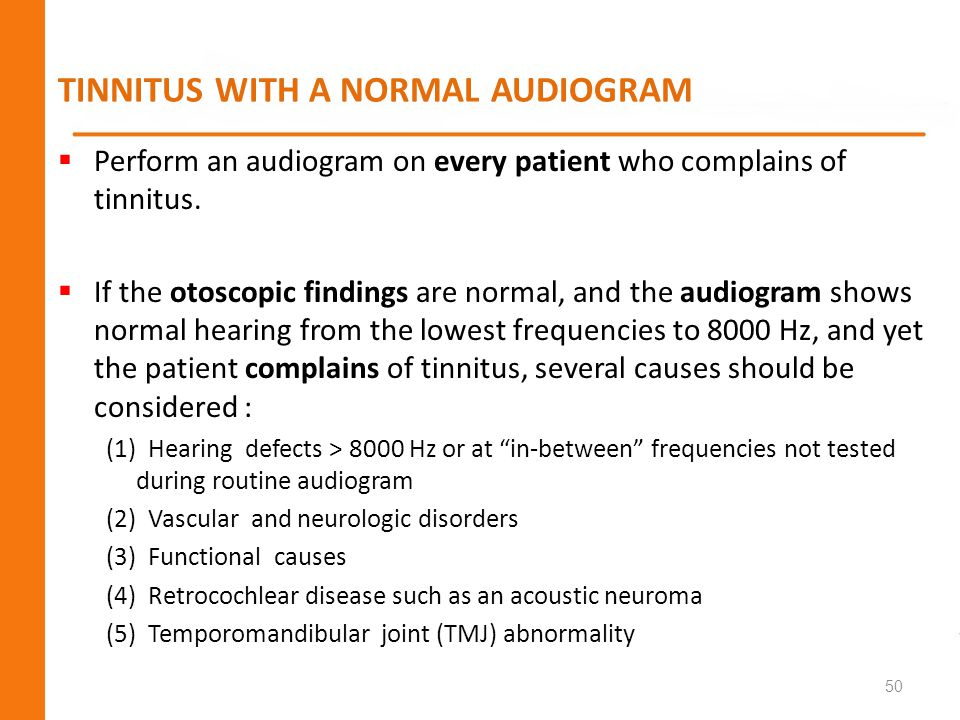 TINNITUS WITH A NORMAL AUDIOGRAM Perform an audiogram on every patient who complains of tinnitus. If the otoscopic findings are normal, and the audiog