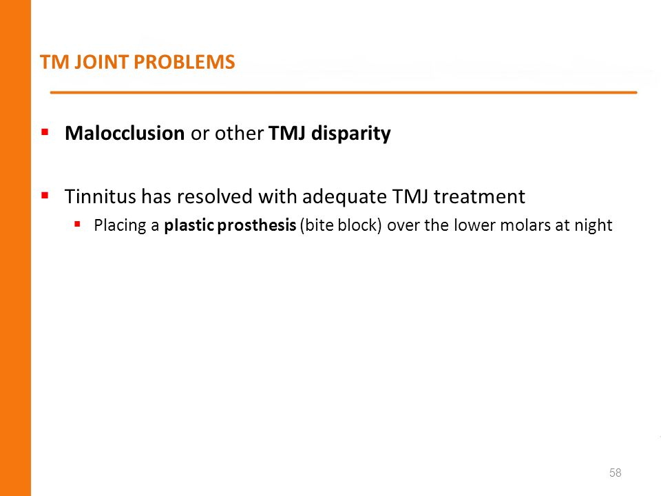 TM JOINT PROBLEMS Malocclusion or other TMJ disparity Tinnitus has resolved with adequate TMJ treatment Placing a plastic prosthesis (bite block) over