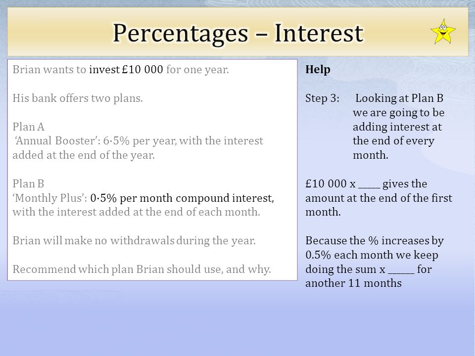 Hint What multiplication will work out the value after 1 month Brian wants to invest £10 000 for one year.