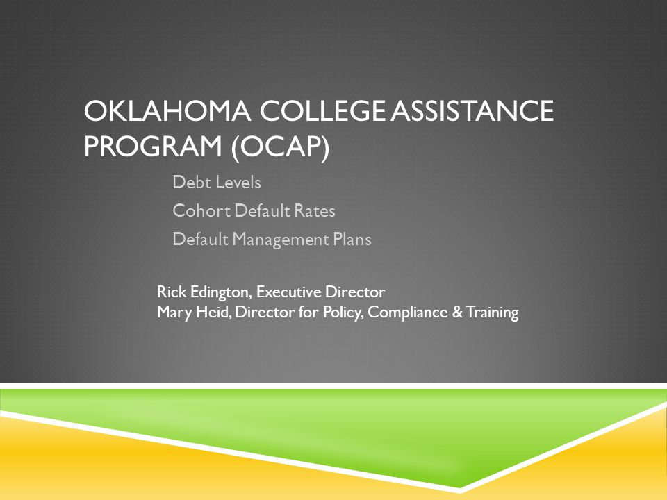OKLAHOMA COLLEGE ASSISTANCE PROGRAM (OCAP) Debt Levels Cohort Default Rates Default Management Plans Rick Edington, Executive Director Mary Heid, Dire
