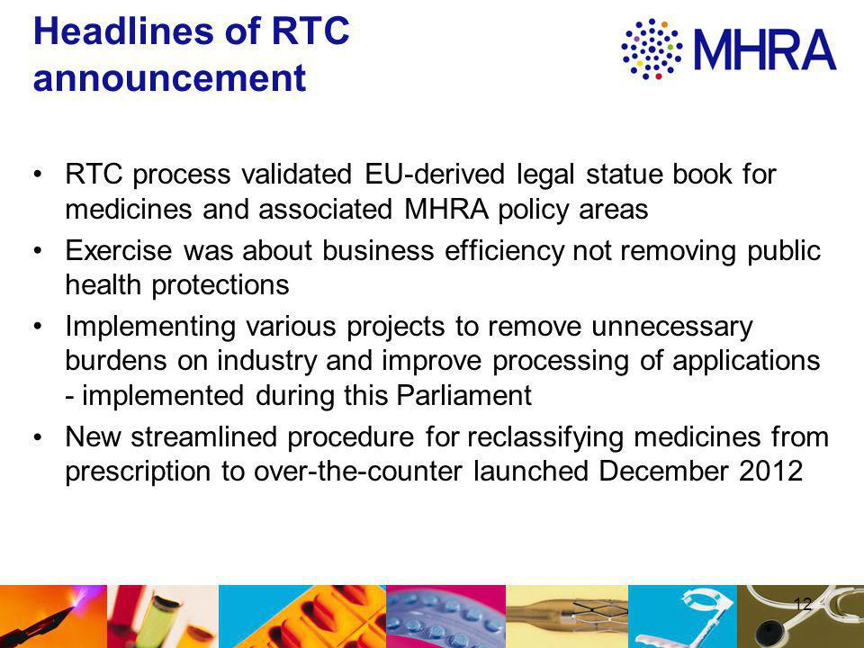 12 Headlines of RTC announcement RTC process validated EU-derived legal statue book for medicines and associated MHRA policy areas Exercise was about business efficiency not removing public health protections Implementing various projects to remove unnecessary burdens on industry and improve processing of applications - implemented during this Parliament New streamlined procedure for reclassifying medicines from prescription to over-the-counter launched December 2012