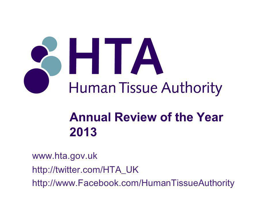 Annual Review of the Year 2013 www.hta.gov.uk http://twitter.com/HTA_UK http://www.Facebook.com/HumanTissueAuthority