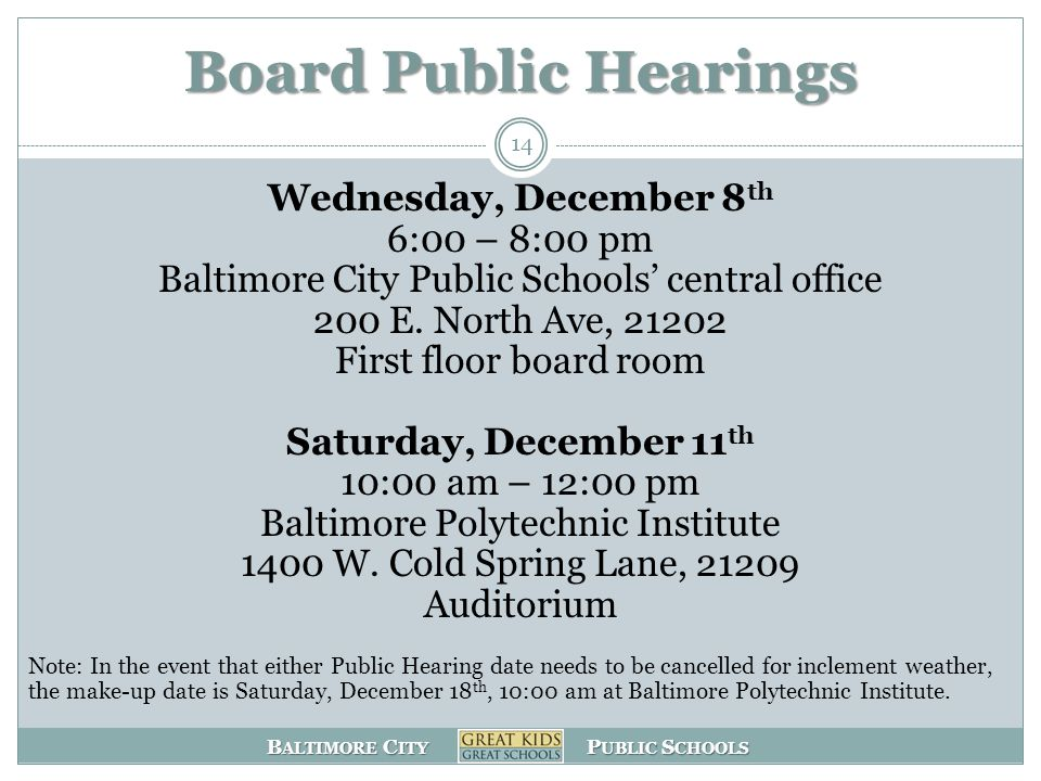 B ALTIMORE C ITY P UBLIC S CHOOLS Board Public Hearings 14 Wednesday, December 8 th 6:00 – 8:00 pm Baltimore City Public Schools central office 200 E.