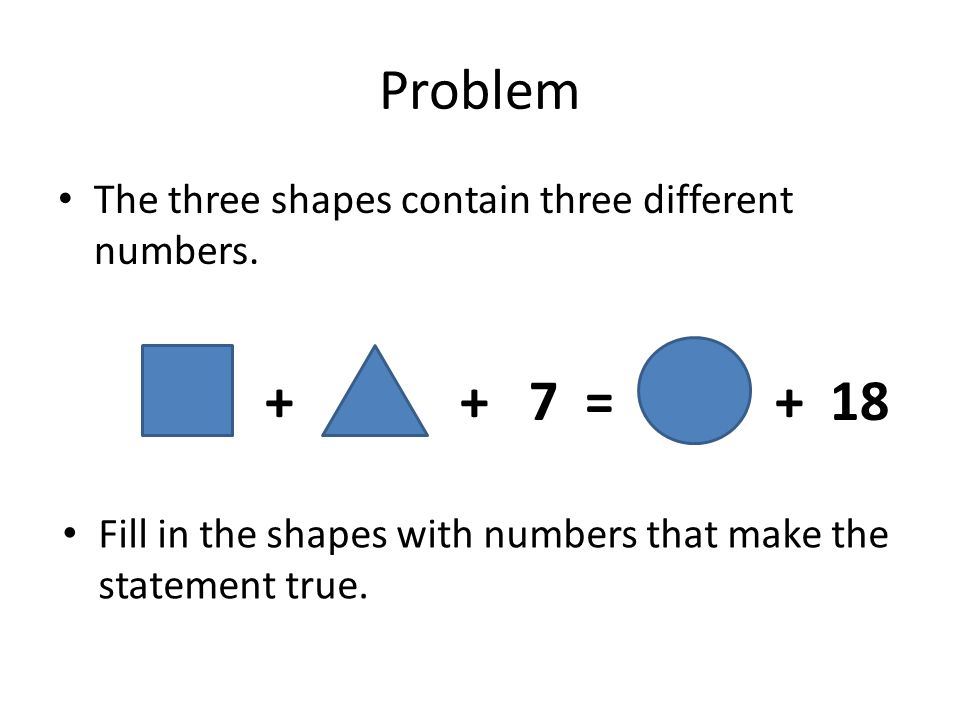Problem The three shapes contain three different numbers. ++ 7 = + 18 Fill in the shapes with numbers that make the statement true.