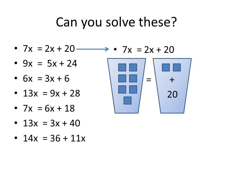 Can you solve these? 7x = 2x + 20 9x = 5x + 24 6x = 3x + 6 13x = 9x + 28 7x = 6x + 18 13x = 3x + 40 14x = 36 + 11x 7x = 2x + 20 = + 20