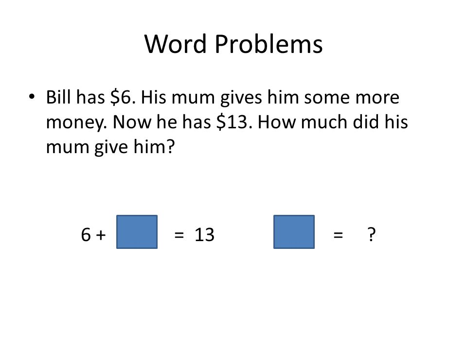 Word Problems Bill has $6. His mum gives him some more money. Now he has $13. How much did his mum give him? 6 += 13 = ?