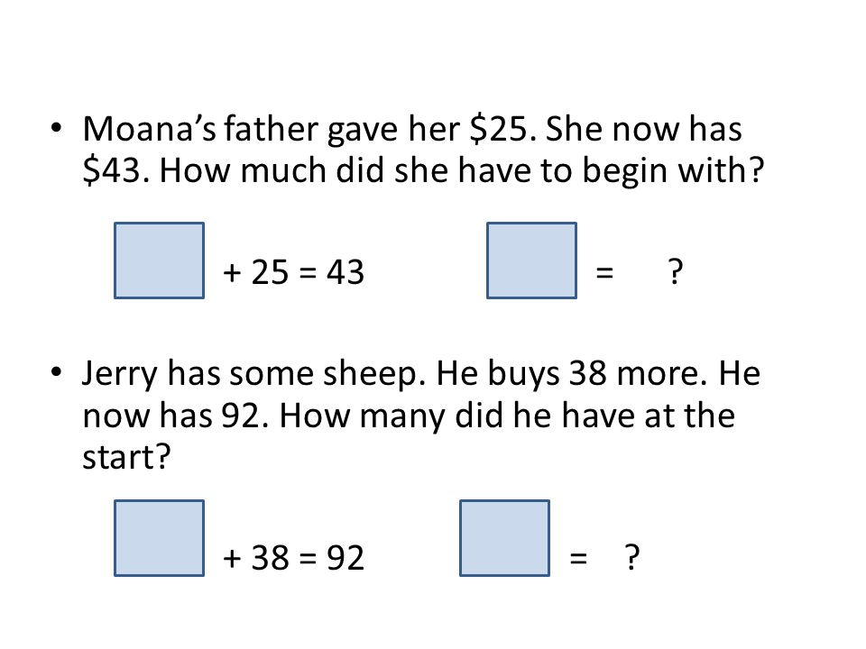 Moanas father gave her $25. She now has $43. How much did she have to begin with? + 25 = 43 = ? Jerry has some sheep. He buys 38 more. He now has 92.