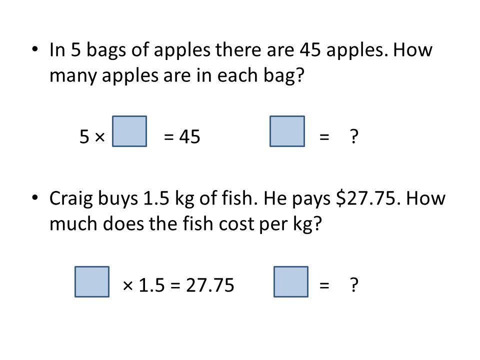 In 5 bags of apples there are 45 apples. How many apples are in each bag? 5 × = 45= ? Craig buys 1.5 kg of fish. He pays $27.75. How much does the fis