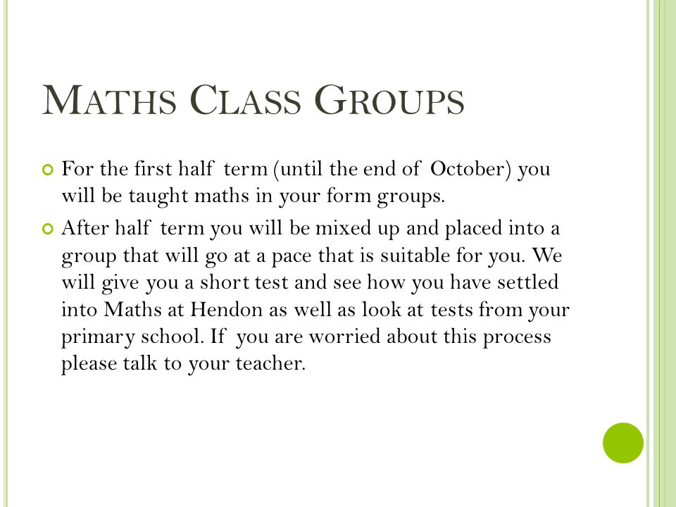 M ATHS C LASS G ROUPS For the first half term (until the end of October) you will be taught maths in your form groups.
