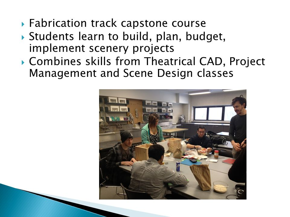 Fabrication track capstone course Students learn to build, plan, budget, implement scenery projects Combines skills from Theatrical CAD, Project Management and Scene Design classes
