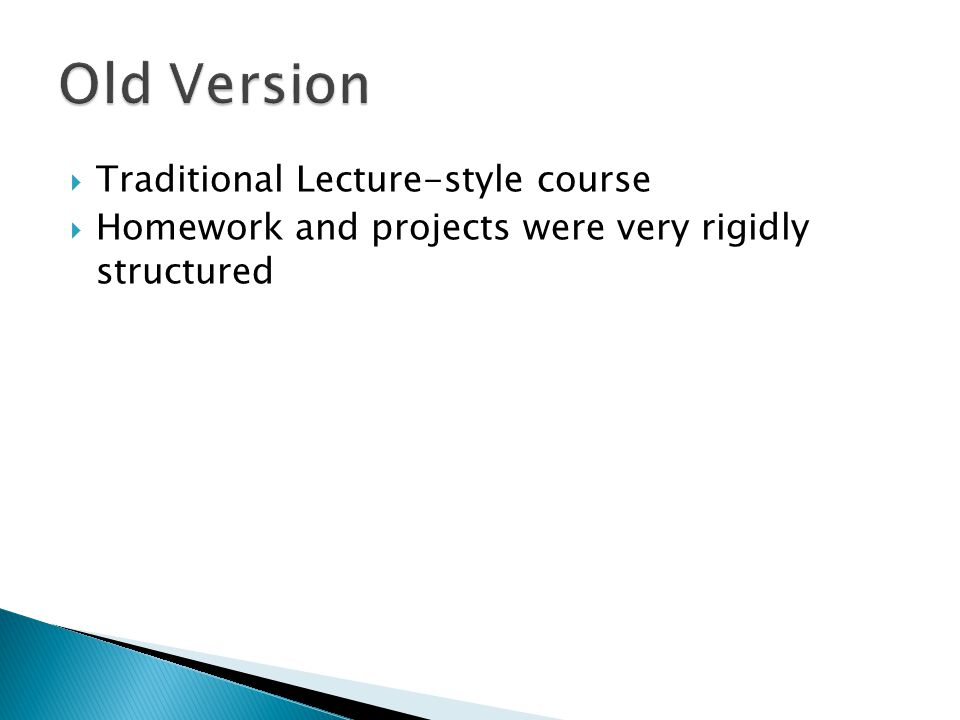 Traditional Lecture-style course Homework and projects were very rigidly structured