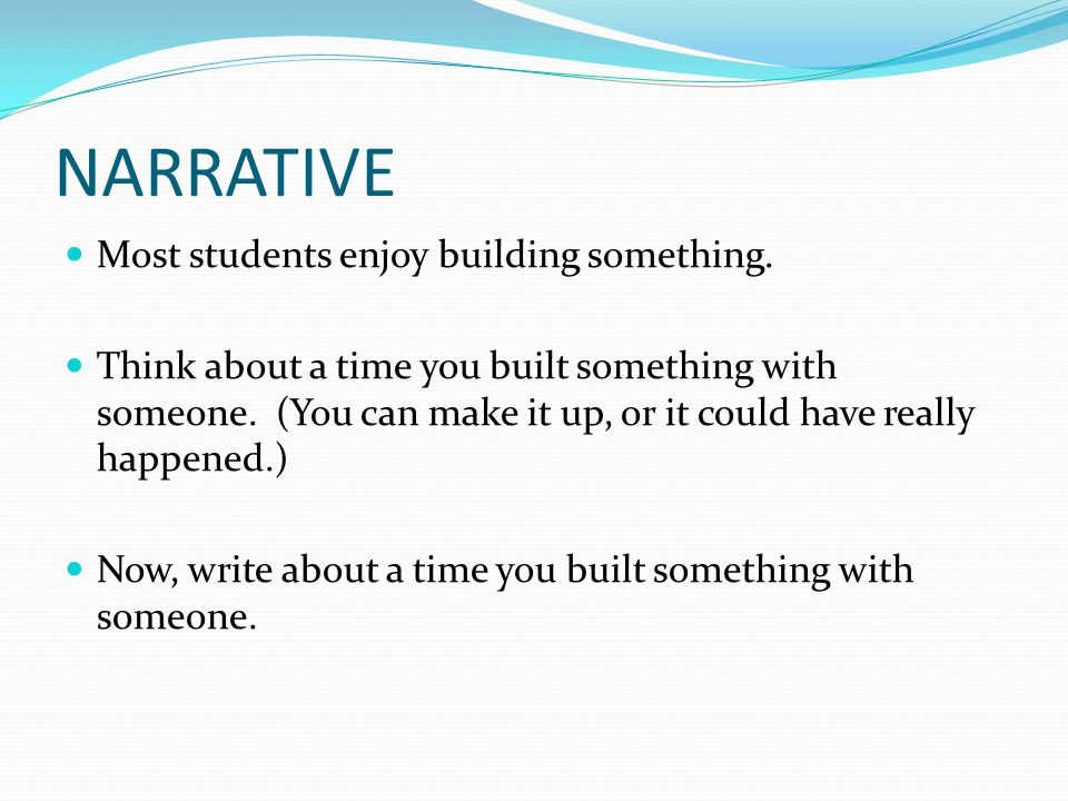 NARRATIVE Most students enjoy building something. Think about a time you built something with someone. (You can make it up, or it could have really ha