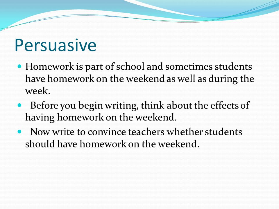 Persuasive Homework is part of school and sometimes students have homework on the weekend as well as during the week. Before you begin writing, think