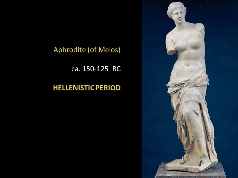 Aphrodite (of Melos) ca. 150-125 BC HELLENISTIC PERIOD